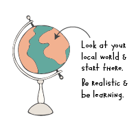 Look at your local world and start there. Be realistic and be learning.