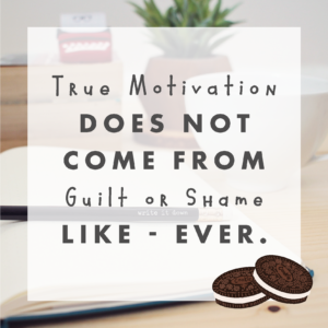 True Motivation does not come from guilt or shame - like...ever.