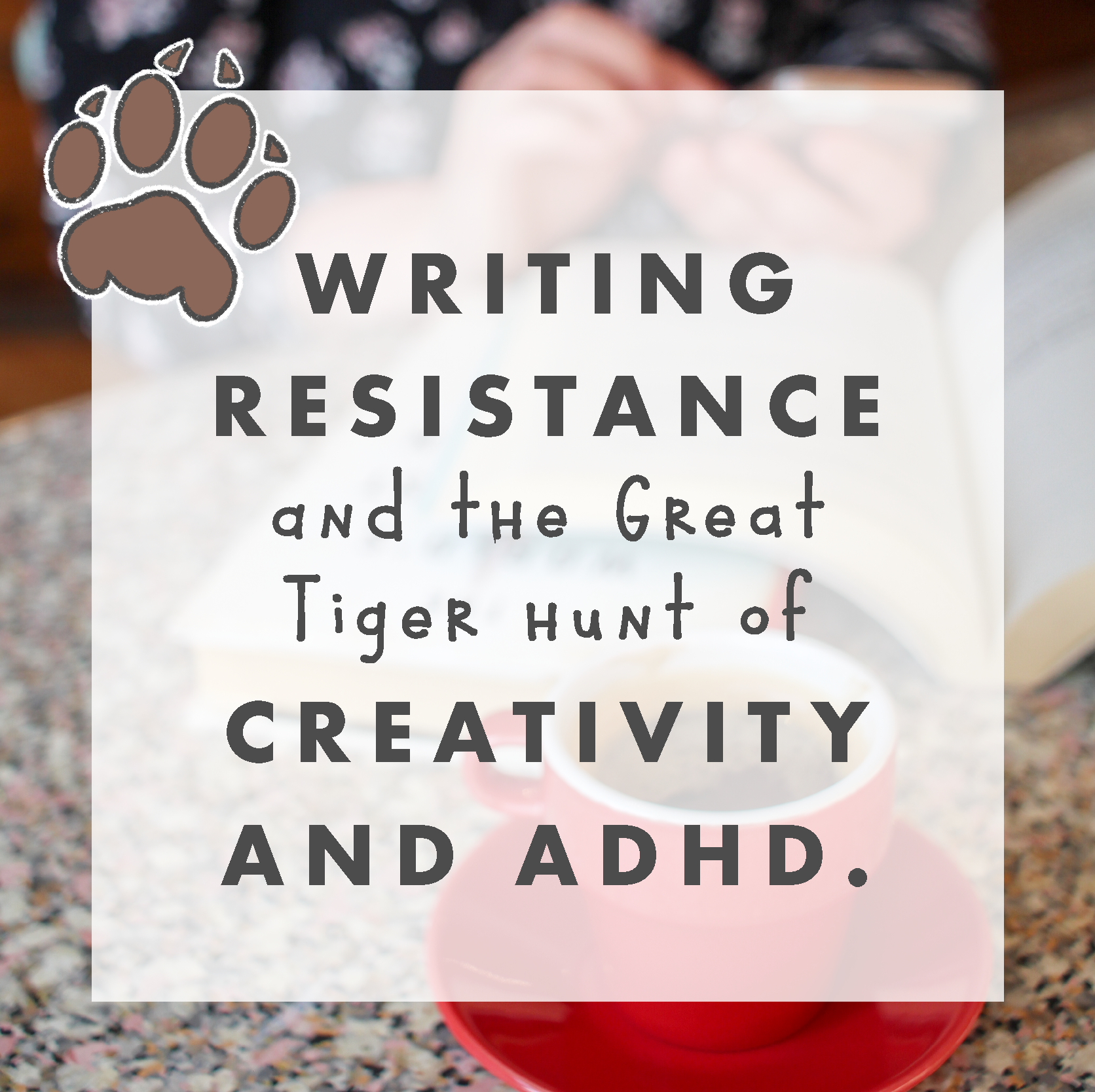 Writing Resistance and the great tiger hunt of Creativity and ADHD